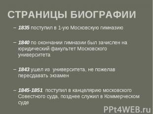 СТРАНИЦЫ БИОГРАФИИ 1835 поступил в 1-ую Московскую гимназию 1840 по окончании ги