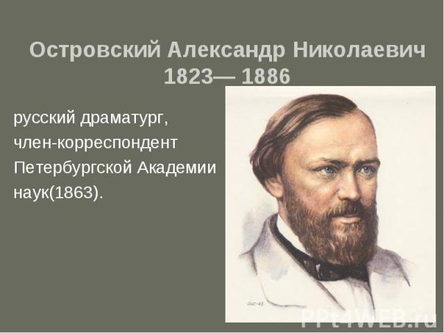 Островский Александр Николаевич 1823— 1886 русский драматург, член-корреспондент Петербургской Академии наук(1863).