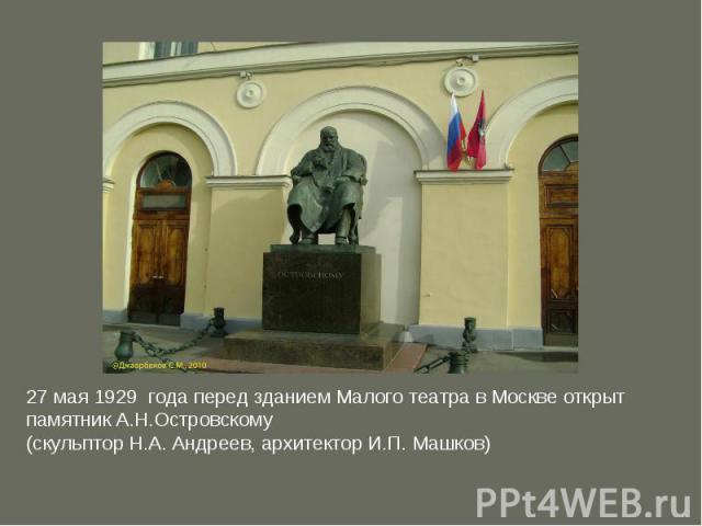 27 мая 1929 года перед зданием Малого театра в Москве открыт памятник А.Н.Островскому (скульптор Н.А.Андреев, архитектор И.П.Машков)