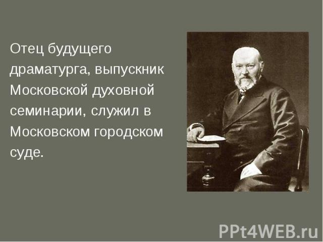 Отец будущего драматурга, выпускник Московской духовной семинарии, служил в Московском городском суде.
