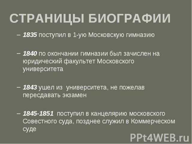 СТРАНИЦЫ БИОГРАФИИ 1835 поступил в 1-ую Московскую гимназию 1840 по окончании гимназии был зачислен на юридический факультет Московского университета 1843 ушел из университета, не пожелав пересдавать экзамен 1845-1851 поступил в канцелярию московско…