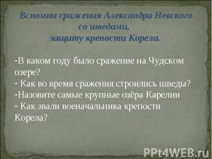 Вспомни сражения Александра Невского со шведами, защиту крепости Корела. В каком