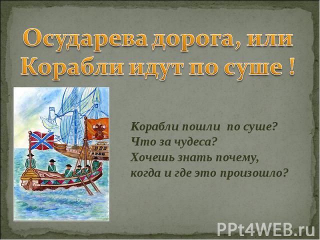 Осударева дорога, или Корабли идут по суше ! Корабли пошли по суше? Что за чудеса? Хочешь знать почему, когда и где это произошло?