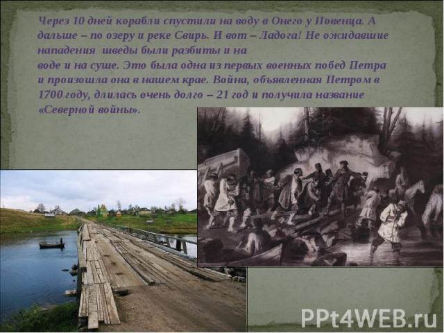 Через 10 дней корабли спустили на воду в Онего у Повенца. А дальше – по озеру и реке Свирь. И вот – Ладога! Не ожидавшие нападения шведы были разбиты и на воде и на суше. Это была одна из первых военных побед Петра и произошла она в нашем крае. Войн…