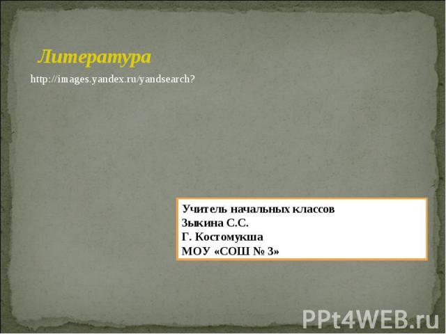 Литература http://images.yandex.ru/yandsearch? Учитель начальных классов Зыкина С.С. Г. Костомукша МОУ «СОШ № 3»