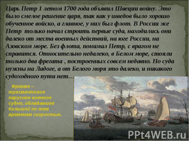 Царь Петр 1 летом 1700 года объявил Швеции войну. Это было смелое решение царя, так как у шведов было хорошо обученное войско, а главное, у них был флот. В России же Петр только начал строить первые суда, находились они далеко от места военных дейст…