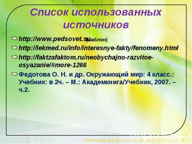 Список использованных источников http://www.pedsovet.su http://lekmed.ru/info/interesnye-fakty/fenomeny.html http://faktzafaktom.ru/neobychajno-razvitoe-osyazanie/#more-1266 Федотова О. Н. и др. Окружающий мир: 4 класс.: Учебник: в 2ч. – М.: Академк…