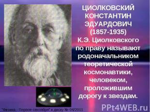 ЦИОЛКОВСКИЙ КОНСТАНТИН ЭДУАРДОВИЧ (1857-1935) К.Э. Циолковского по праву называю