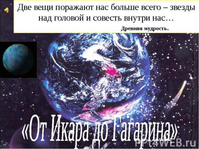 Две вещи поражают нас больше всего – звезды над головой и совесть внутри нас… Древняя мудрость. «От Икара до Гагарина»
