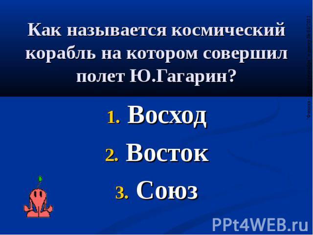 Как называется космический корабль на котором совершил полет Ю.Гагарин? Восход Восток Союз