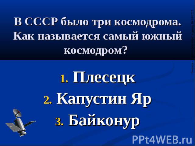 В СССР было три космодрома. Как называется самый южный космодром? Плесецк Капустин Яр Байконур