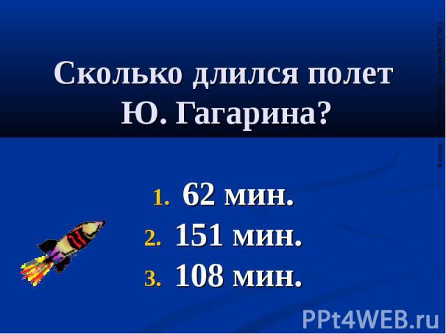 Сколько длился полет Ю. Гагарина? 62 мин. 151 мин. 108 мин.