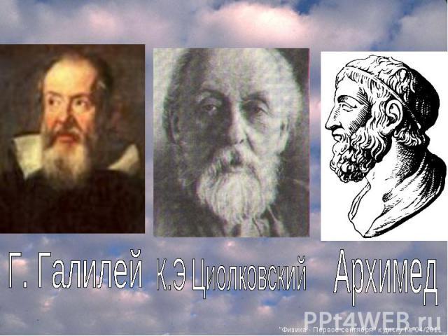 Г. Галилей К.Э Циолковский Архимед