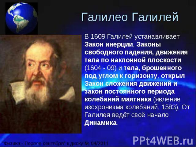Галилео Галилей В 1609 Галилей устанавливает Закон инерции, Законы свободного падения, движения тела по наклонной плоскости (1604 - 09) и тела, брошенного под углом к горизонту, открыл Закон сложения движений и закон постоянного периода колебаний м…