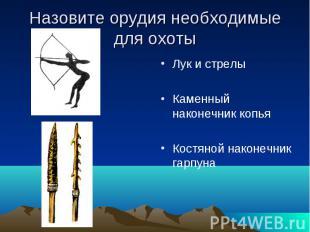 Назовите орудия необходимые для охоты Лук и стрелы Каменный наконечник копья Кос