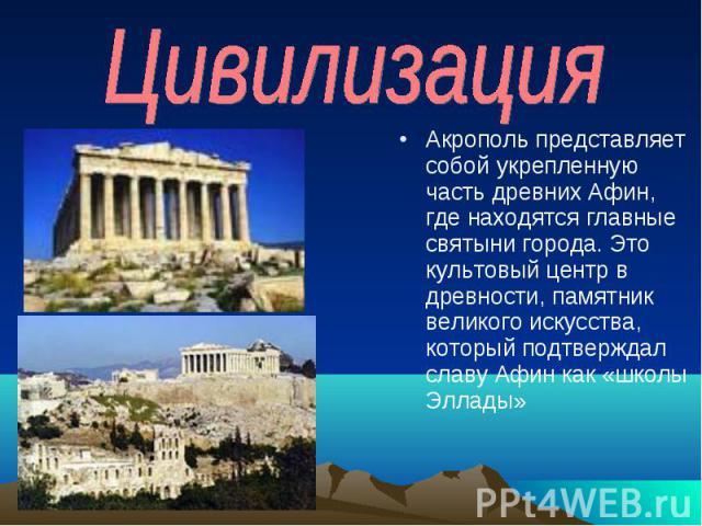 Цивилизация Акрополь представляет собой укрепленную часть древних Афин, где находятся главные святыни города. Это культовый центр в древности, памятник великого искусства, который подтверждал славу Афин как «школы Эллады»