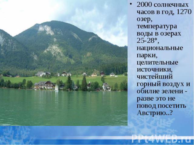2000 солнечных часов в год, 1270 озер, температура воды в озерах 25-28°, национальные парки, целительные источники, чистейший горный воздух и обилие зелени - разве это не повод посетить Австрию..?