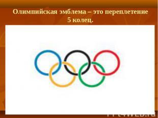 Олимпийская эмблема – это переплетение 5 колец.