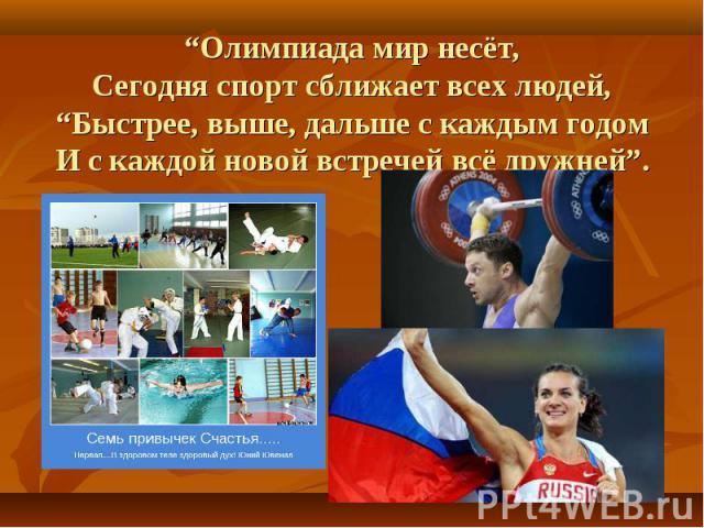 """""""Олимпиада мир несёт, Сегодня спорт сближает всех людей, """"Быстрее, выше, дальше с каждым годом И с каждой новой встречей всё дружней""""."""