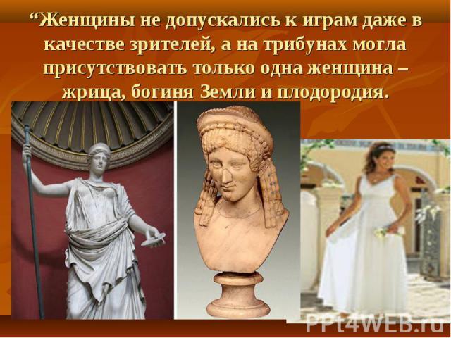"""""""Женщины не допускались к играм даже в качестве зрителей, а на трибунах могла присутствовать только одна женщина – жрица, богиня Земли и плодородия."""