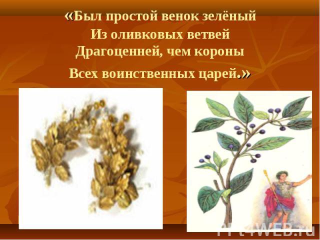 . . «Был простой венок зелёный Из оливковых ветвей Драгоценней, чем короны Всех воинственных царей.»