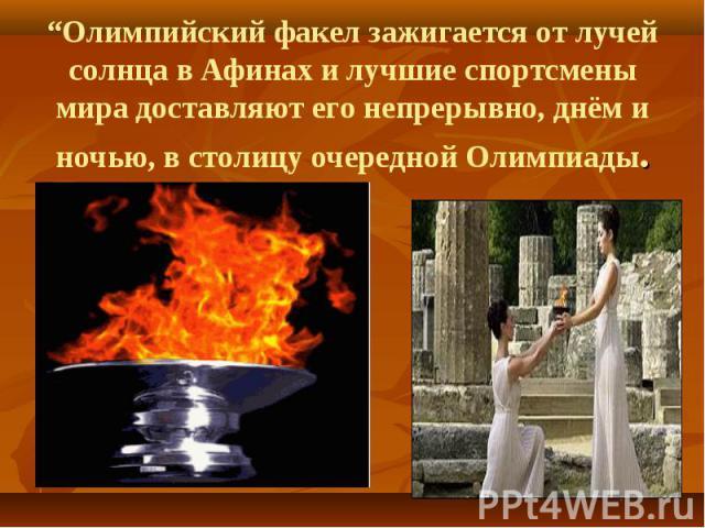 """""""Олимпийский факел зажигается от лучей солнца в Афинах и лучшие спортсмены мира доставляют его непрерывно, днём и ночью, в столицу очередной Олимпиады."""