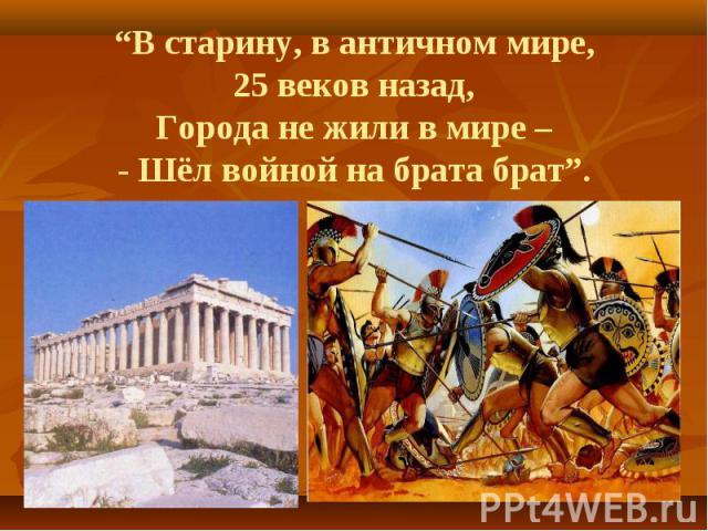 """""""В старину, в античном мире, 25 веков назад, Города не жили в мире – - Шёл войной на брата брат""""."""