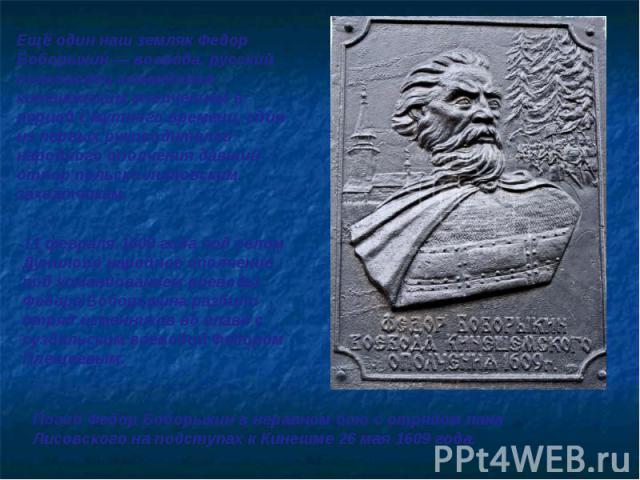 Ещё один наш земляк Федор Боборыкин — воевода, русский полководец командовал кинешемским ополчением в период Смутного времени, один из первых руководителей народного ополчения давший отпор польско-литовским захватчикам. 11 февраля 1609 года под село…