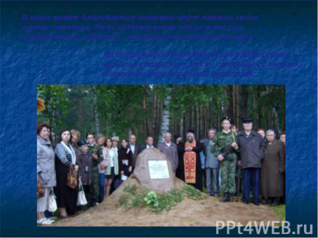 В наше время благодарные потомки чтут память своих героев-земляков. По всей Ивановской земле, в местах исторических событий установлены памятные знаки. На территории Фурмановского района есть несколько памятных мест, связанных с очагами сопротивлени…