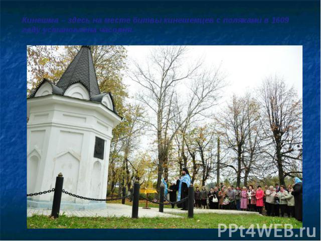 Кинешма – здесь на месте битвы кинешемцев с поляками в 1609 году установлена часовня.