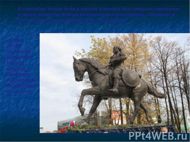 В сентябре этого года в городе Кинешме был открыт памятник в честь воеводы Федора Боборыкина и ополченцев, погибших в период смутного времени 1609—1612 годов. Создал этот памятник скульптор Равиль Юсупов. Памятник установлен на народные средства.