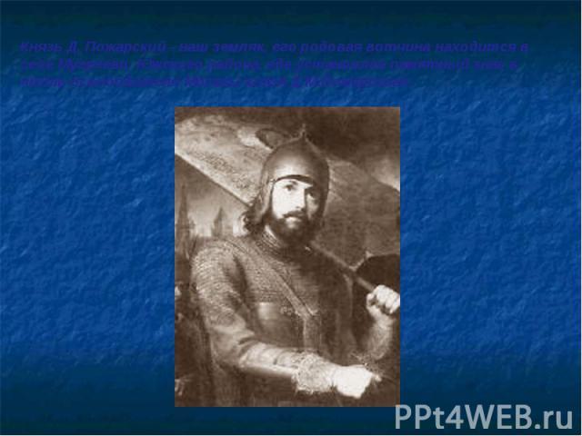 Князь Д. Пожарский - наш земляк, его родовая вотчина находится в селе Мугреево, Южского района, где установлен памятный знак в честь освободителя Москвы князя Д.М.Пожарского.