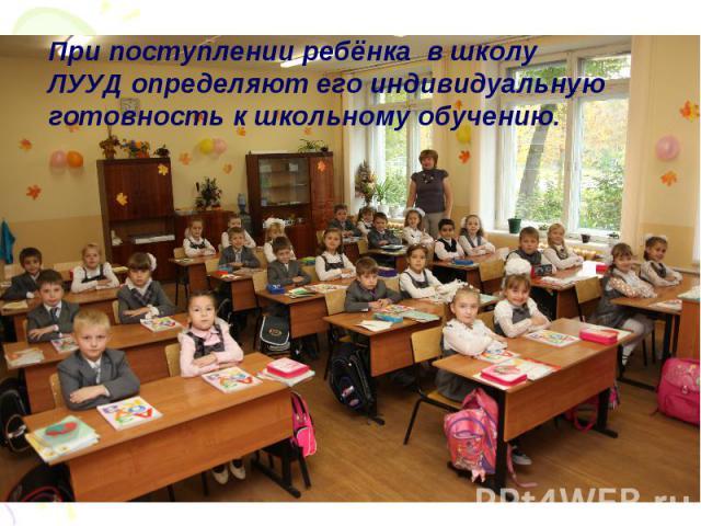 При поступлении ребёнка в школу ЛУУД определяют его индивидуальную готовность к школьному обучению.