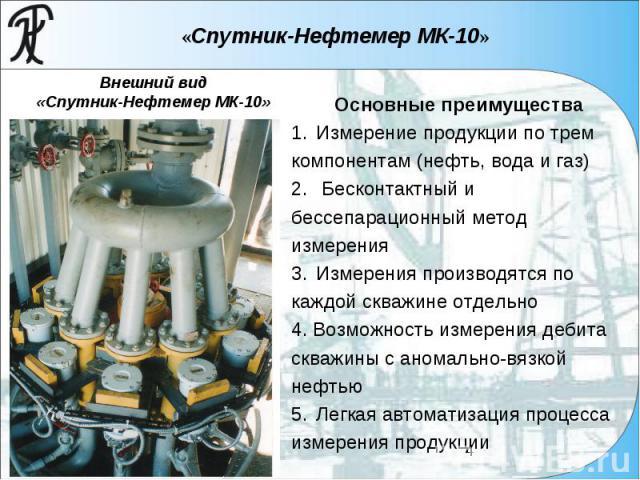 «Спутник-Нефтемер МК-10» Основные преимущества 1. Измерение продукции по трем компонентам (нефть, вода и газ) 2. Бесконтактный и бессепарационный метод измерения 3. Измерения производятся по каждой скважине отдельно 4. Возможность измерения дебита с…
