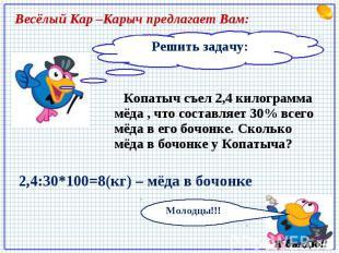 Весёлый Кар –Карыч предлагает Вам: Решить задачу: Копатыч съел 2,4 килограмма мё