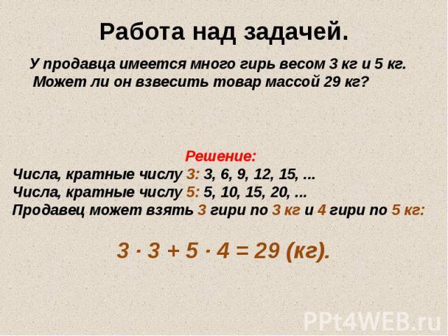 Работа над задачей. У продавца имеется много гирь весом 3 кг и 5 кг. Может ли он взвесить товар массой 29 кг? Решение: Числа, кратные числу 3: 3, 6, 9, 12, 15, ... Числа, кратные числу 5: 5, 10, 15, 20, ... Продавец может взять 3 гири по 3 кг и 4 ги…