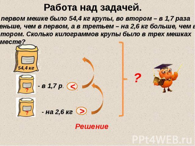 Работа над задачей. В первом мешке было 54,4 кг крупы, во втором – в 1,7 раза меньше, чем в первом, а в третьем – на 2,6 кг больше, чем во втором. Сколько килограммов крупы было в трех мешках вместе?