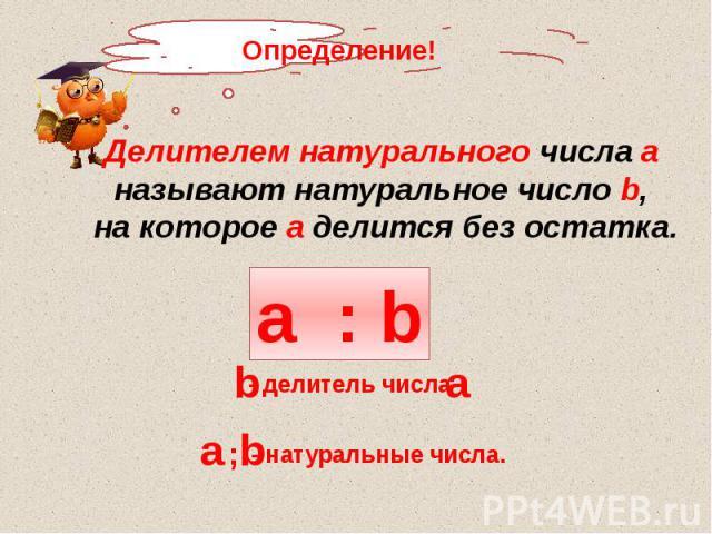 Делителем натурального числа а называют натуральное число b, на которое а делится без остатка.