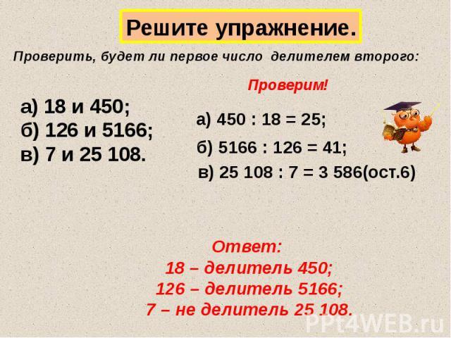 Решите упражнение. Проверить, будет ли первое число делителем второго: а) 18 и 450; б) 126 и 5166; в) 7 и 25 108. Проверим! а) 450 : 18 = 25; б) 5166 : 126 = 41; в) 25 108 : 7 = 3 586(ост.6) Ответ: 18 – делитель 450; 126 – делитель 5166; 7 – не дели…