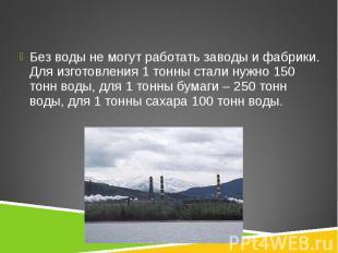 Без воды не могут работать заводы и фабрики. Для изготовления 1 тонны стали нужн