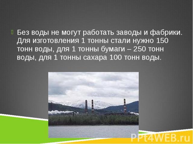 Без воды не могут работать заводы и фабрики. Для изготовления 1 тонны стали нужно 150 тонн воды, для 1 тонны бумаги – 250 тонн воды, для 1 тонны сахара 100 тонн воды. Без воды не могут работать заводы и фабрики. Для изготовления 1 тонны стали нужно …