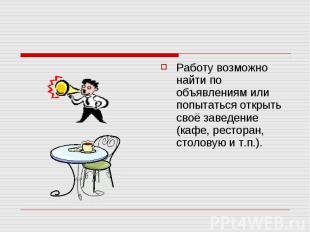 Работу возможно найти по объявлениям или попытаться открыть своё заведение (кафе