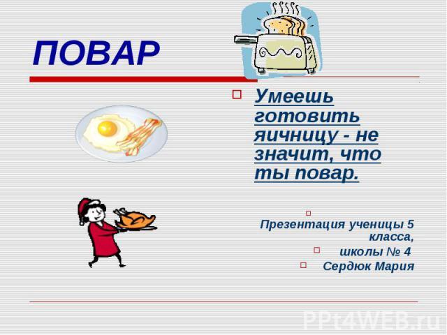 ПОВАР Умеешь готовить яичницу - не значит, что ты повар. Презентация ученицы 5 класса, школы № 4 Сердюк Мария