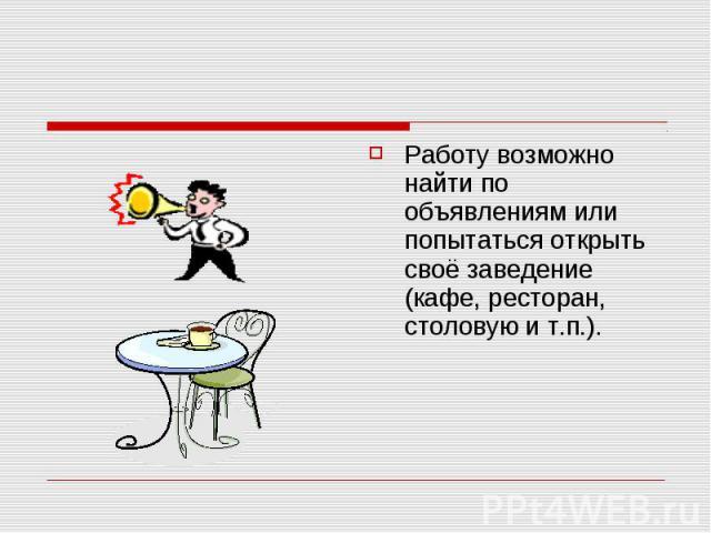 Работу возможно найти по объявлениям или попытаться открыть своё заведение (кафе, ресторан, столовую и т.п.).