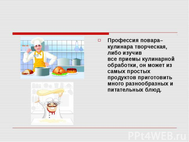 Профессия повара–кулинара творческая, либо изучив всеприемы кулинарной обработки, он может из самых простых продуктов приготовить много разнообразных и питательных блюд.