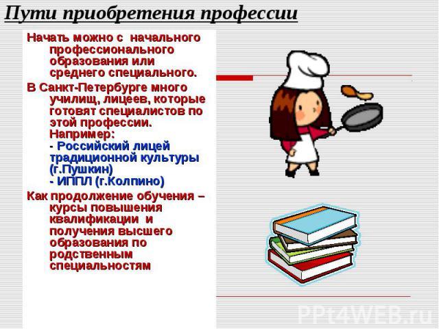 Пути приобретения профессии Начать можно с начального профессионального образования или среднего специального. В Санкт-Петербурге много училищ, лицеев, которые готовят специалистов по этой профессии. Например: - Российский лицей традиционной культур…