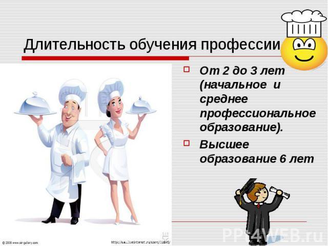 Длительность обучения профессии. От 2 до 3 лет (начальное и среднее профессиональное образование). Высшее образование 6 лет