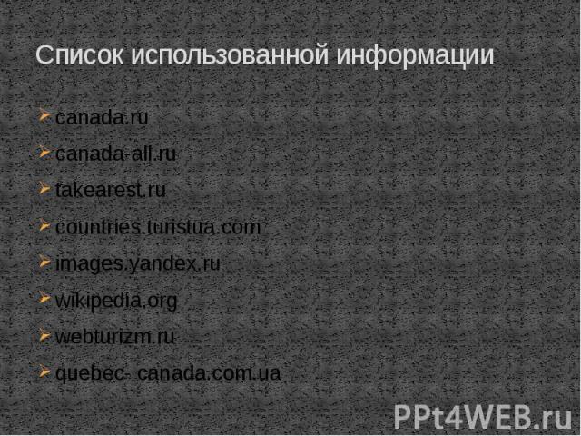 Список использованной информации canada.ru canada-all.ru takearest.ru countries.turistua.com images.yandex.ru wikipedia.org webturizm.ru quebec- canada.com.ua