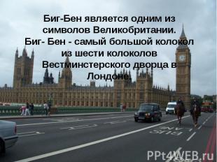 Биг-Бен является одним из символов Великобритании. Биг- Бен - самый большой коло