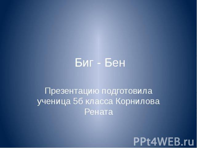 Биг - Бен Презентацию подготовила ученица 5б класса Корнилова Рената